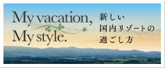 My vacation, My style 新しい国内リゾートの過ごし方